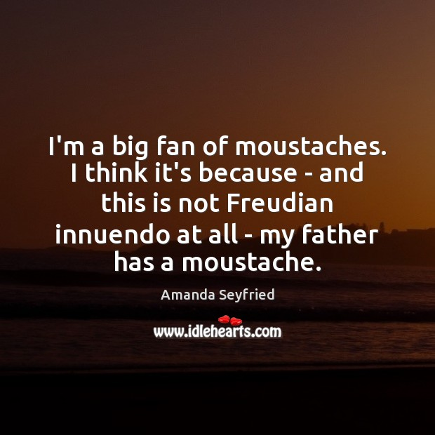 Image, I'm a big fan of moustaches. I think it's because – and