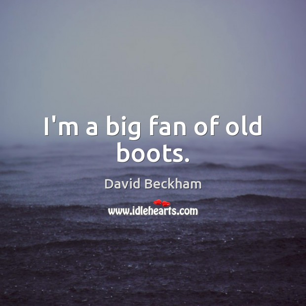 I'm a big fan of old boots. David Beckham Picture Quote