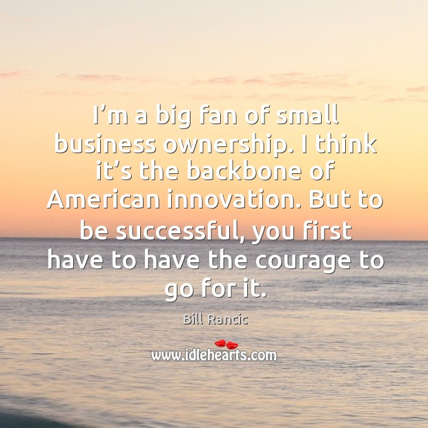 I'm a big fan of small business ownership. I think it's the backbone of american innovation. Image