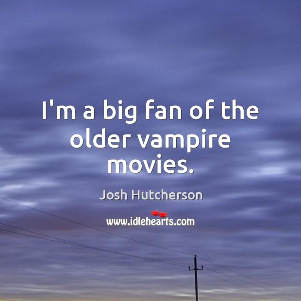 I'm a big fan of the older vampire movies. Josh Hutcherson Picture Quote