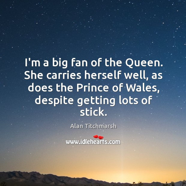 I'm a big fan of the Queen. She carries herself well, as Alan Titchmarsh Picture Quote