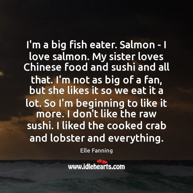 I'm a big fish eater. Salmon – I love salmon. My sister Elle Fanning Picture Quote