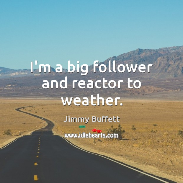 I'm a big follower and reactor to weather. Jimmy Buffett Picture Quote