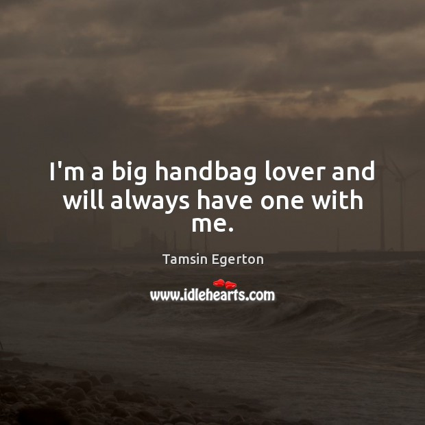 I'm a big handbag lover and will always have one with me. Tamsin Egerton Picture Quote
