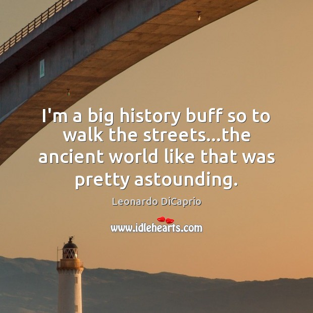 I'm a big history buff so to walk the streets…the ancient Leonardo DiCaprio Picture Quote