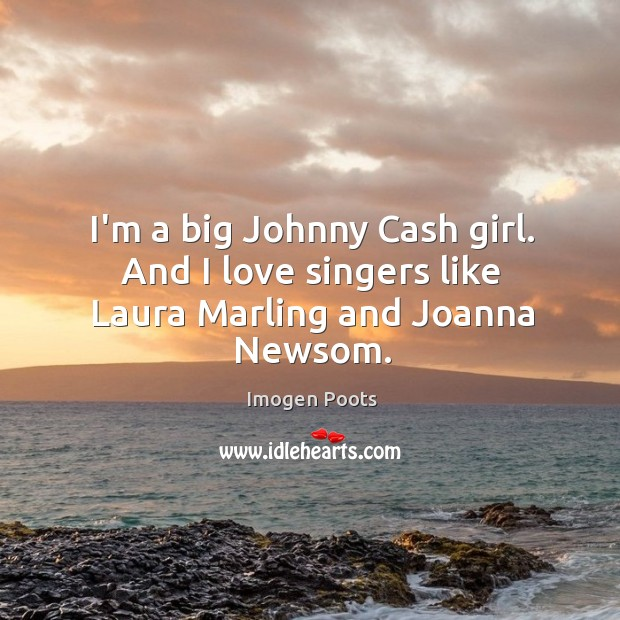 Imogen Poots Picture Quote image saying: I'm a big Johnny Cash girl. And I love singers like Laura Marling and Joanna Newsom.