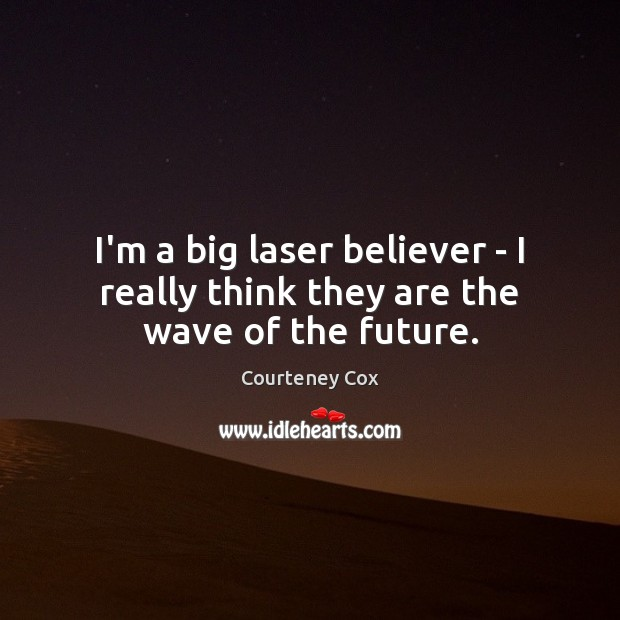 I'm a big laser believer – I really think they are the wave of the future. Courteney Cox Picture Quote