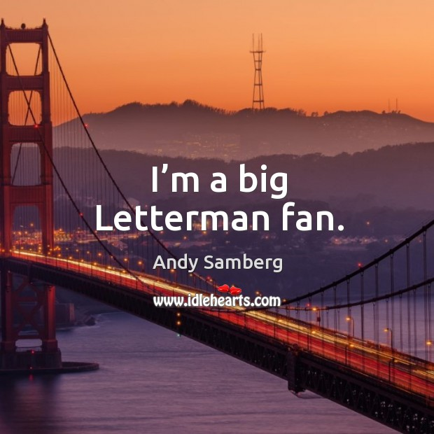 I'm a big letterman fan. Andy Samberg Picture Quote