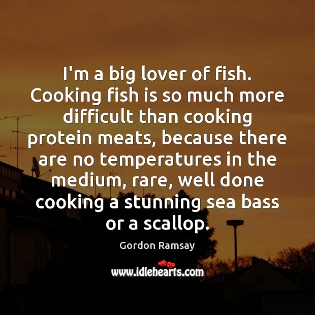 I'm a big lover of fish. Cooking fish is so much more Gordon Ramsay Picture Quote