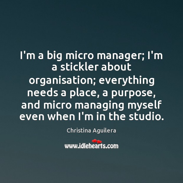 I'm a big micro manager; I'm a stickler about organisation; everything needs Christina Aguilera Picture Quote