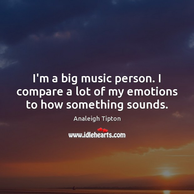 Image, I'm a big music person. I compare a lot of my emotions to how something sounds.