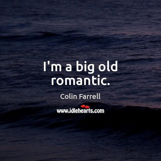 I'm a big old romantic. Colin Farrell Picture Quote