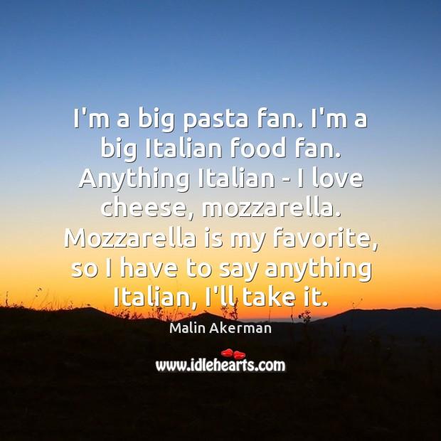 I'm a big pasta fan. I'm a big Italian food fan. Anything Malin Akerman Picture Quote