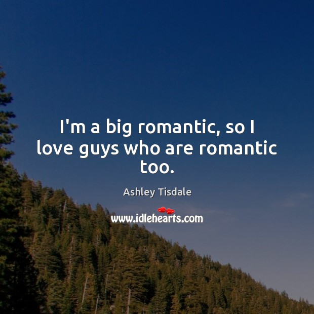 I'm a big romantic, so I love guys who are romantic too. Ashley Tisdale Picture Quote