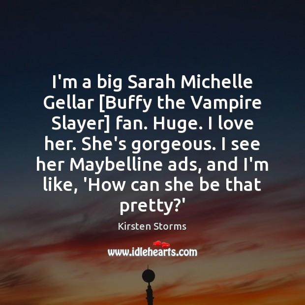 Image, I'm a big Sarah Michelle Gellar [Buffy the Vampire Slayer] fan. Huge.