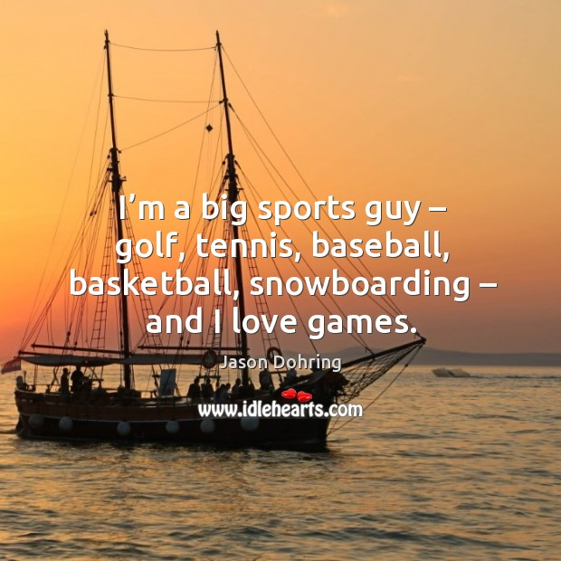 I'm a big sports guy – golf, tennis, baseball, basketball, snowboarding – and I love games. Jason Dohring Picture Quote