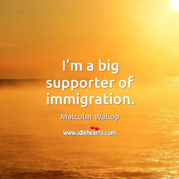 I'm a big supporter of immigration. Image