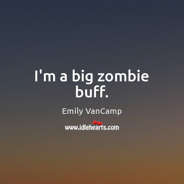 I'm a big zombie buff. Emily VanCamp Picture Quote