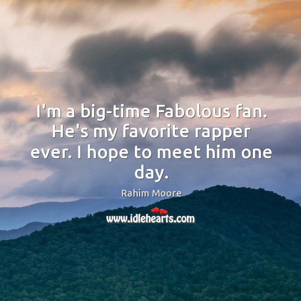 I'm a big-time Fabolous fan. He's my favorite rapper ever. I hope to meet him one day. Image