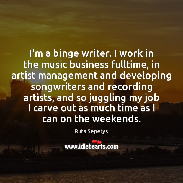 Image, I'm a binge writer. I work in the music business fulltime, in