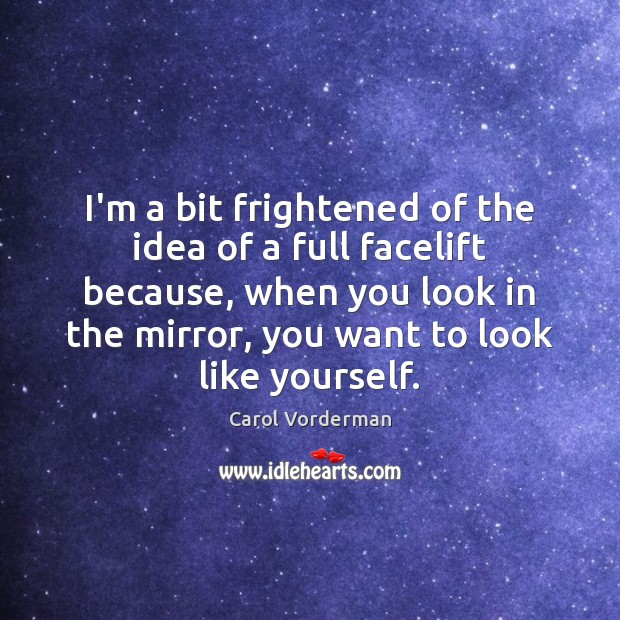 I'm a bit frightened of the idea of a full facelift because, Carol Vorderman Picture Quote