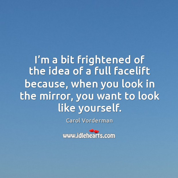 I'm a bit frightened of the idea of a full facelift because, when you look in the mirror, you want to look like yourself. Carol Vorderman Picture Quote