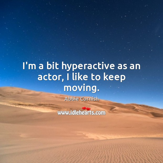 I'm a bit hyperactive as an actor, I like to keep moving. Image