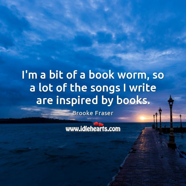 Image, I'm a bit of a book worm, so a lot of the songs I write are inspired by books.