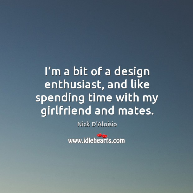 Image, I'm a bit of a design enthusiast, and like spending time with my girlfriend and mates.