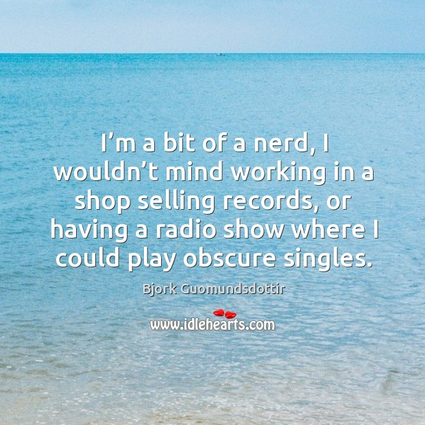 I'm a bit of a nerd, I wouldn't mind working in a shop selling records, or having Bjork Guomundsdottir Picture Quote