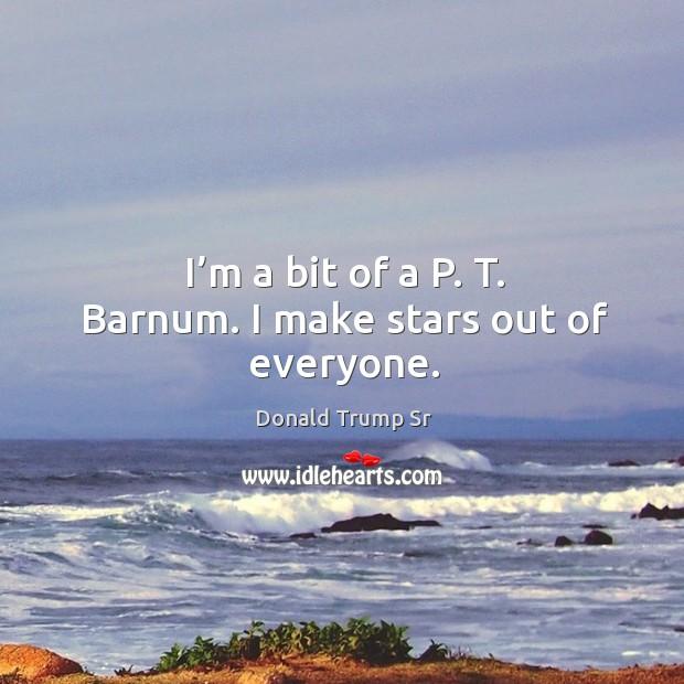 I'm a bit of a p. T. Barnum. I make stars out of everyone. Image