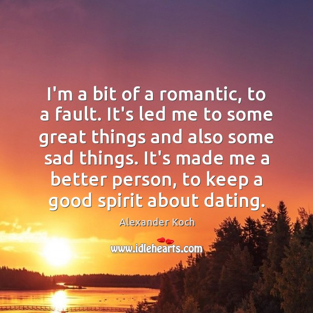 I'm a bit of a romantic, to a fault. It's led me Alexander Koch Picture Quote