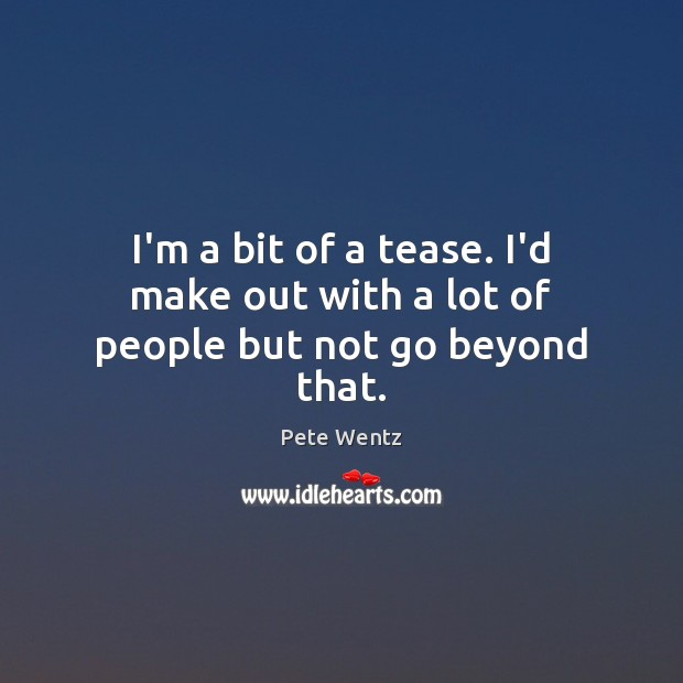 I'm a bit of a tease. I'd make out with a lot of people but not go beyond that. Image