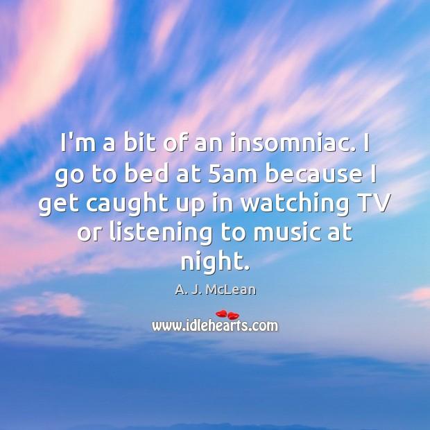 Image, I'm a bit of an insomniac. I go to bed at 5am