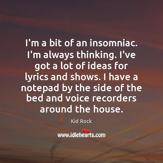I'm a bit of an insomniac. I'm always thinking. I've got a Kid Rock Picture Quote