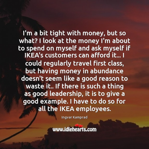 I'm a bit tight with money, but so what? I look at Ingvar Kamprad Picture Quote