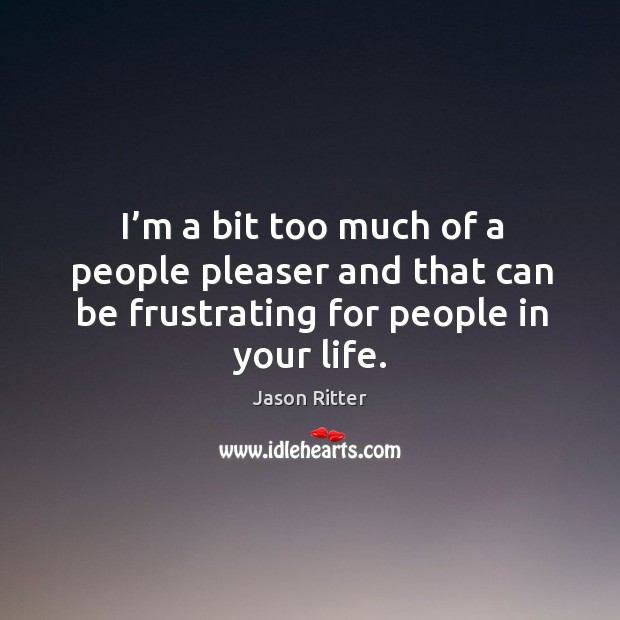 I'm a bit too much of a people pleaser and that can be frustrating for people in your life. Image