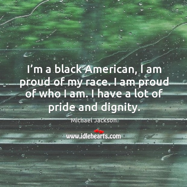 I'm a black american, I am proud of my race. I am proud of who I am. I have a lot of pride and dignity. Image