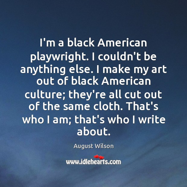 I'm a black American playwright. I couldn't be anything else. I make August Wilson Picture Quote