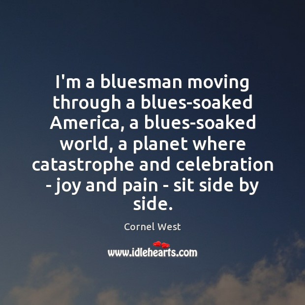 Image, I'm a bluesman moving through a blues-soaked America, a blues-soaked world, a