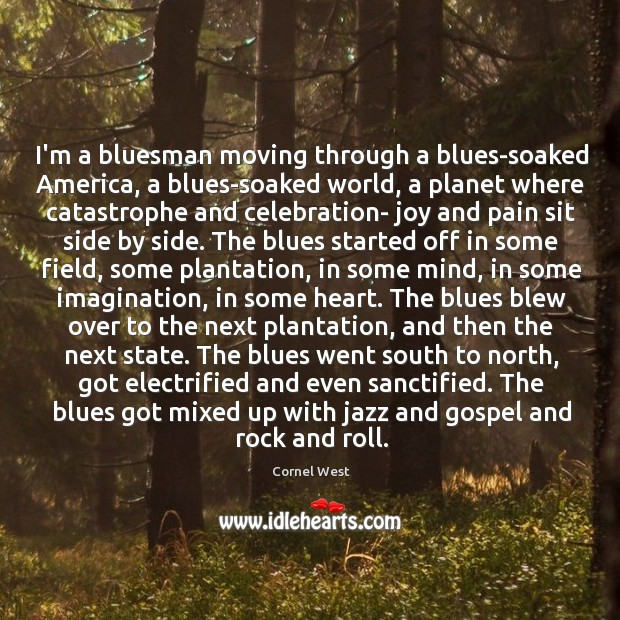 Image about I'm a bluesman moving through a blues-soaked America, a blues-soaked world, a
