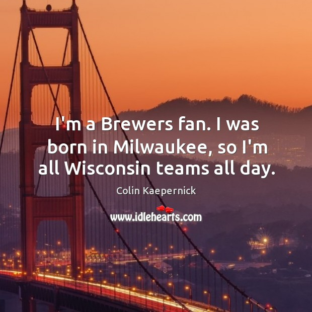 Image, I'm a Brewers fan. I was born in Milwaukee, so I'm all Wisconsin teams all day.