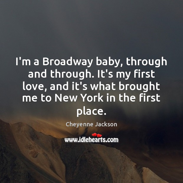 I'm a Broadway baby, through and through. It's my first love, and Cheyenne Jackson Picture Quote
