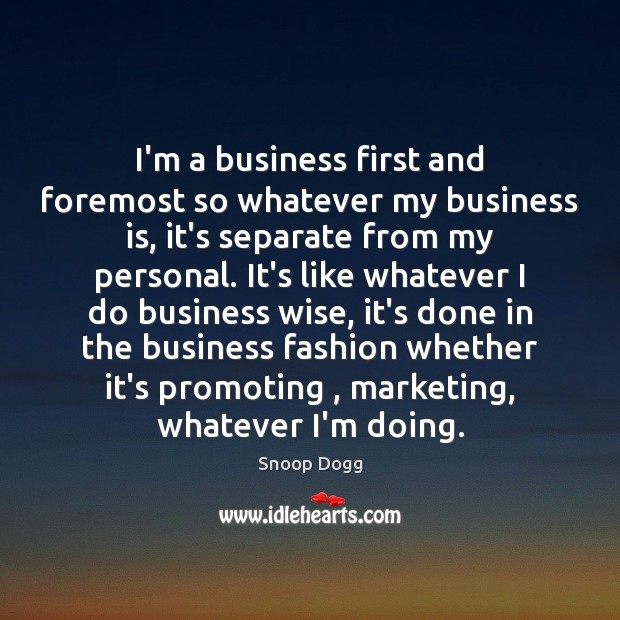 I'm a business first and foremost so whatever my business is, it's Snoop Dogg Picture Quote