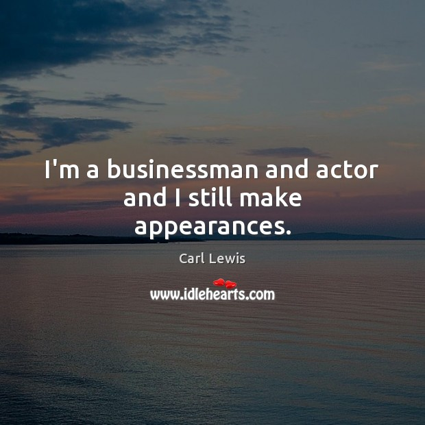 Image, I'm a businessman and actor and I still make appearances.