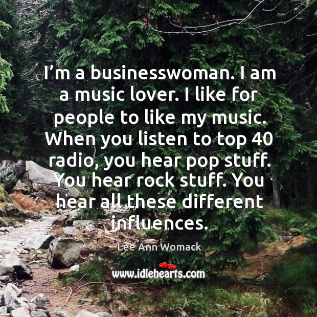 I'm a businesswoman. I am a music lover. I like for people to like my music. Lee Ann Womack Picture Quote