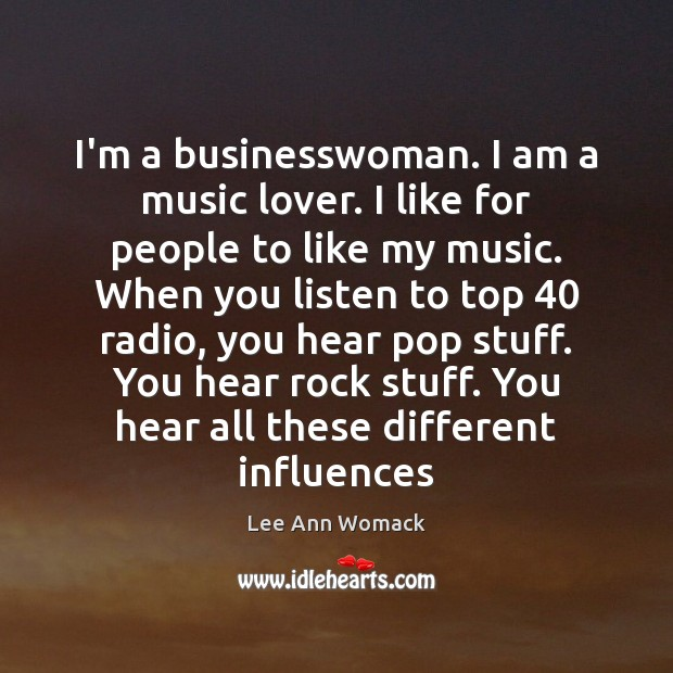 I'm a businesswoman. I am a music lover. I like for people Lee Ann Womack Picture Quote