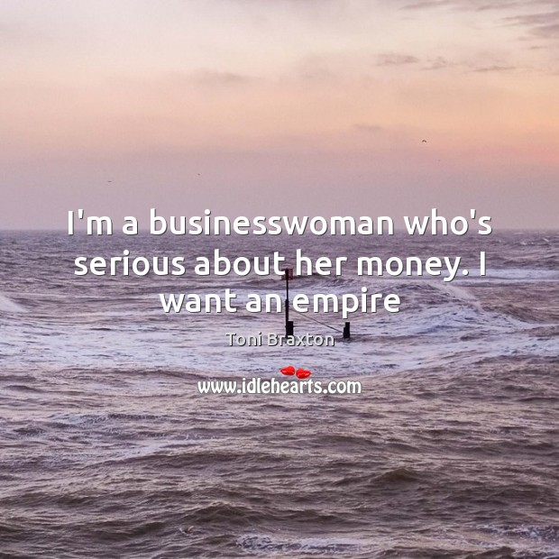 I'm a businesswoman who's serious about her money. I want an empire Image