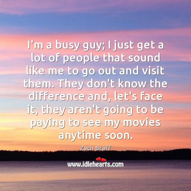 I'm a busy guy; I just get a lot of people that Zach Braff Picture Quote