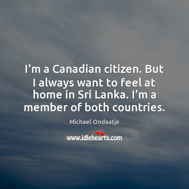 I'm a Canadian citizen. But I always want to feel at home Michael Ondaatje Picture Quote